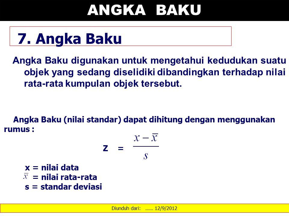 Diunduh dari: …… 12/9/2012 7. Angka Baku Angka Baku digunakan untuk mengetahui kedudukan suatu objek yang sedang diselidiki dibandingkan terhadap nila