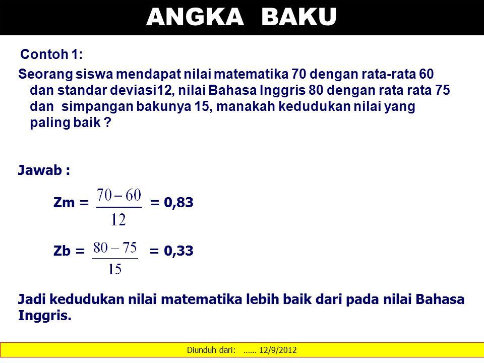Diunduh dari: …… 12/9/2012 ANGKA BAKU Contoh 1: Seorang siswa mendapat nilai matematika 70 dengan rata-rata 60 dan standar deviasi12, nilai Bahasa Inggris 80 dengan rata rata 75 dan simpangan bakunya 15, manakah kedudukan nilai yang paling baik .