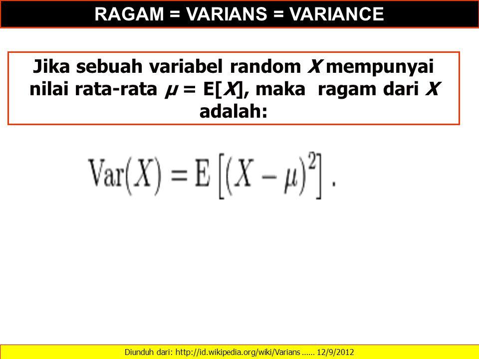 Diunduh dari: http://id.wikipedia.org/wiki/Varians …… 12/9/2012 Jika sebuah variabel random X mempunyai nilai rata-rata μ = E[X], maka ragam dari X adalah: RAGAM = VARIANS = VARIANCE