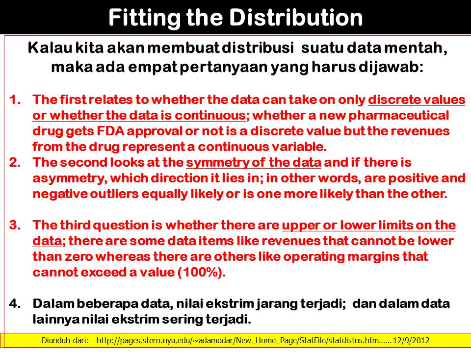 Diunduh dari: http://pages.stern.nyu.edu/~adamodar/New_Home_Page/StatFile/statdistns.htm…… 12/9/2012 Fitting the Distribution Kalau kita akan membuat distribusi suatu data mentah, maka ada empat pertanyaan yang harus dijawab: 1.The first relates to whether the data can take on only discrete values or whether the data is continuous; whether a new pharmaceutical drug gets FDA approval or not is a discrete value but the revenues from the drug represent a continuous variable.