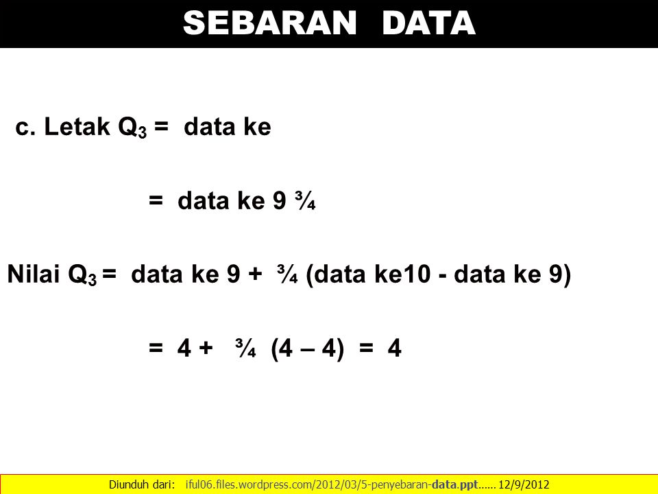 SEBARAN DATA Diunduh dari: iful06.files.wordpress.com/2012/03/5-penyebaran-data.ppt…… 12/9/2012 c. Letak Q 3 = data ke = data ke 9 ¾ Nilai Q 3 = data
