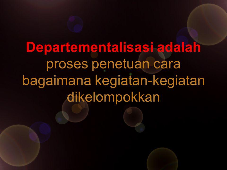 Departementalisasi adalah proses penetuan cara bagaimana kegiatan-kegiatan dikelompokkan