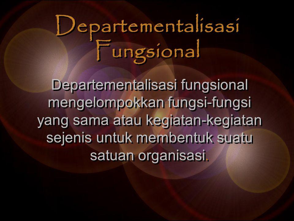 Departementalisasi Fungsional Departementalisasi fungsional mengelompokkan fungsi-fungsi yang sama atau kegiatan-kegiatan sejenis untuk membentuk suat