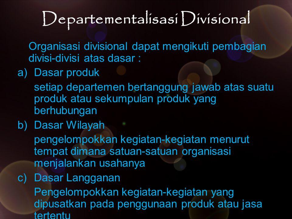 Departementalisasi Divisional Organisasi divisional dapat mengikuti pembagian divisi-divisi atas dasar : a)Dasar produk setiap departemen bertanggung