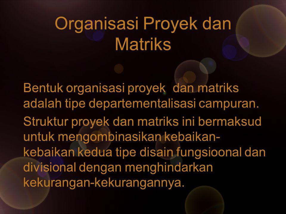 Organisasi Proyek dan Matriks Bentuk organisasi proyek dan matriks adalah tipe departementalisasi campuran. Struktur proyek dan matriks ini bermaksud