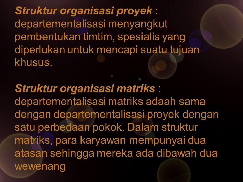 Struktur organisasi proyek : departementalisasi menyangkut pembentukan timtim, spesialis yang diperlukan untuk mencapi suatu tujuan khusus. Struktur o