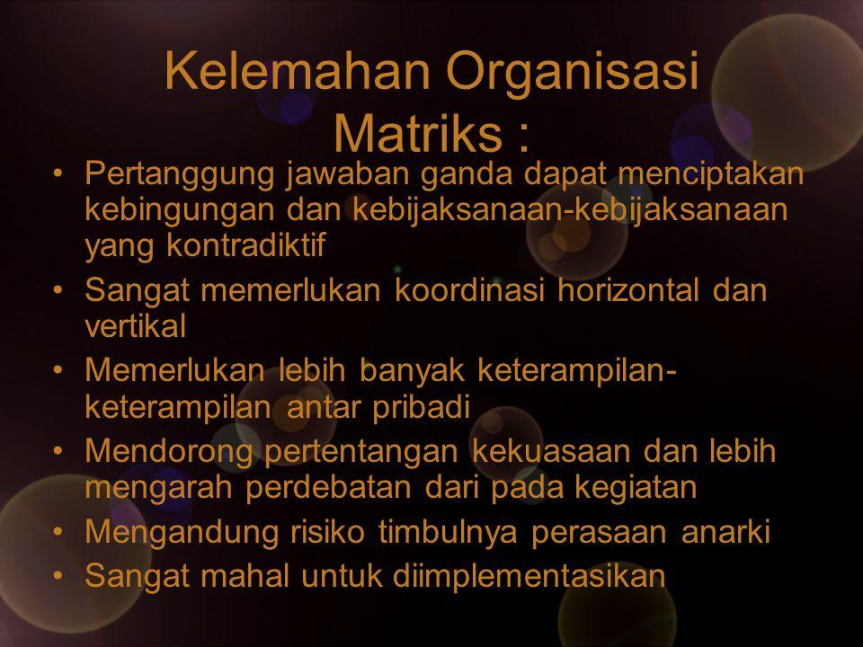 Kelemahan Organisasi Matriks : Pertanggung jawaban ganda dapat menciptakan kebingungan dan kebijaksanaan-kebijaksanaan yang kontradiktif Sangat memerl