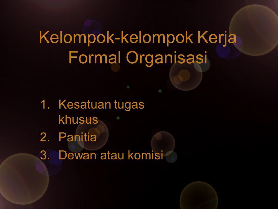 Kelompok-kelompok Kerja Formal Organisasi 1.Kesatuan tugas khusus 2.Panitia 3.Dewan atau komisi