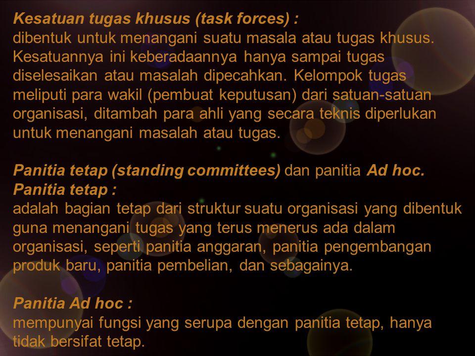 Kesatuan tugas khusus (task forces) : dibentuk untuk menangani suatu masala atau tugas khusus. Kesatuannya ini keberadaannya hanya sampai tugas disele