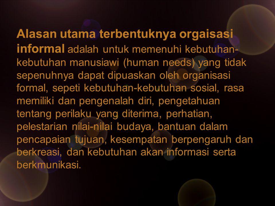 Alasan utama terbentuknya orgaisasi informal adalah untuk memenuhi kebutuhan- kebutuhan manusiawi (human needs) yang tidak sepenuhnya dapat dipuaskan