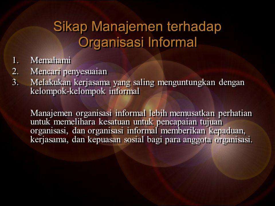 Sikap Manajemen terhadap Organisasi Informal 1.Memahami 2.Mencari penyesuaian 3.Melakukan kerjasama yang saling menguntungkan dengan kelompok-kelompok