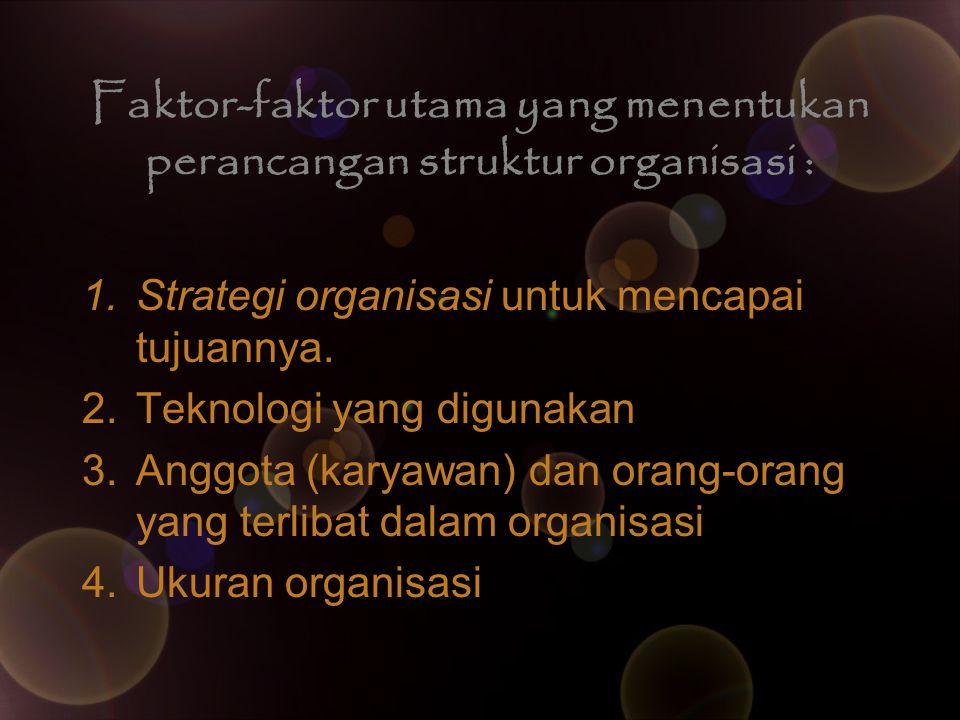 Faktor-faktor utama yang menentukan perancangan struktur organisasi : 1. Strategi organisasi untuk mencapai tujuannya. 2. Teknologi yang digunakan 3.
