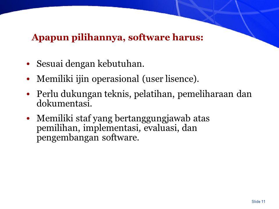 Slide 11 Apapun pilihannya, software harus: Sesuai dengan kebutuhan. Memiliki ijin operasional (user lisence). Perlu dukungan teknis, pelatihan, pemel
