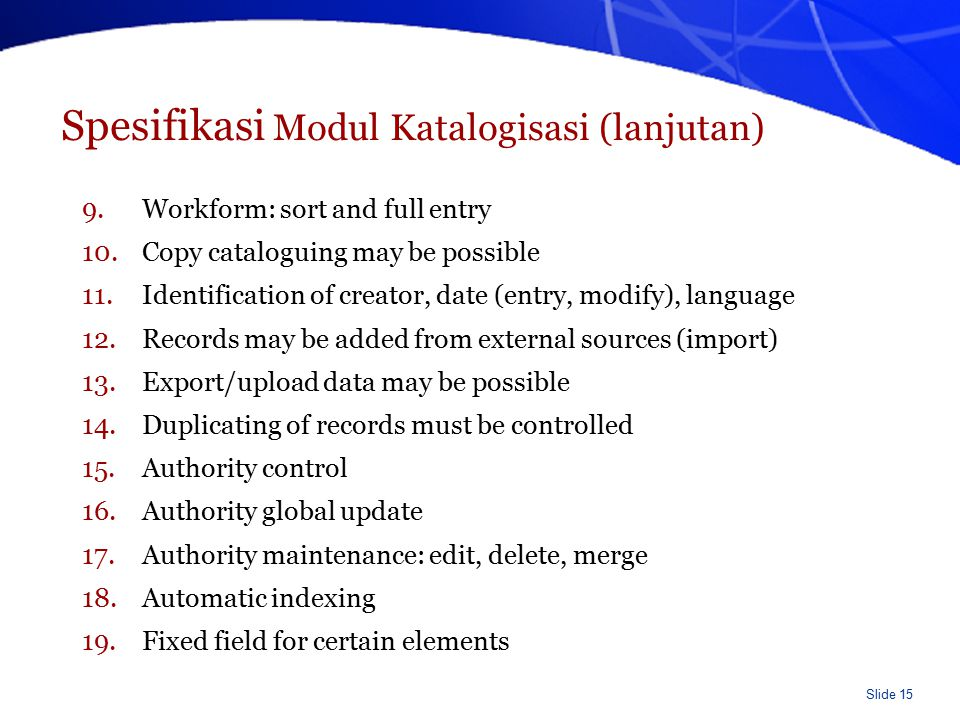 Slide 16 Spesifikasi Modul Katalogisasi (lanjutan) 20.Unlimited length for certain fields 21.Repeatable field may be possible 22.Item types 23.Item multi locations 24.Item sources 25.Item notes 26.Status update 27.Used barcodes are controlled 28.Item usecount and totalused are identified 29.Provide a development and training environment 30.Reports