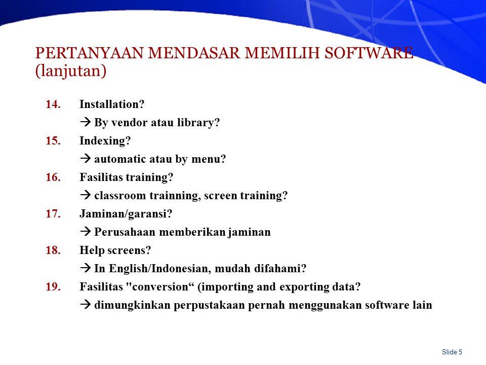 Slide 5 PERTANYAAN MENDASAR MEMILIH SOFTWARE (lanjutan) 14.Installation?  By vendor atau library? 15.Indexing?  automatic atau by menu? 16.Fasilitas