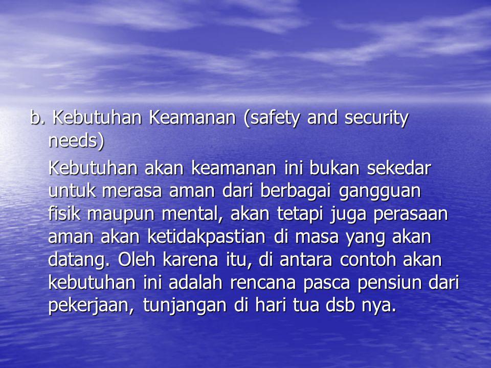 b. Kebutuhan Keamanan (safety and security needs) Kebutuhan akan keamanan ini bukan sekedar untuk merasa aman dari berbagai gangguan fisik maupun ment