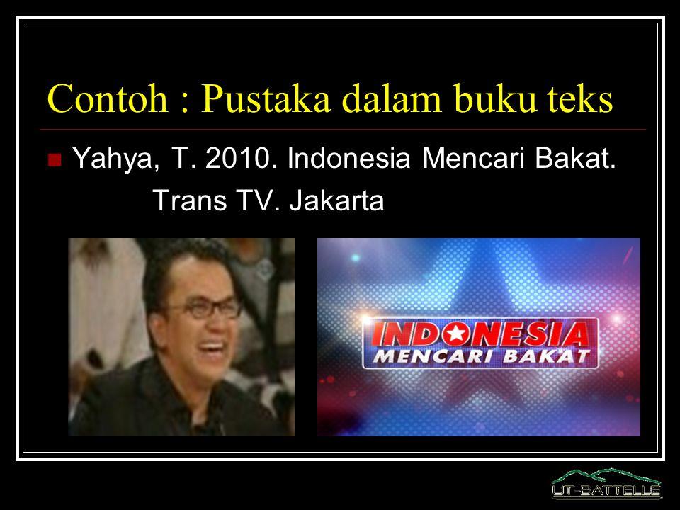 Contoh : Pustaka dalam buku teks Yahya, T. 2010. Indonesia Mencari Bakat. Trans TV. Jakarta