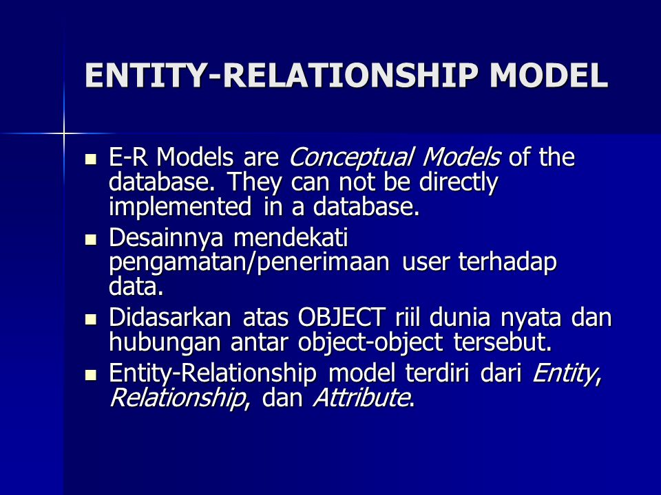 E-R Models are Conceptual Models of the database. They can not be directly implemented in a database. E-R Models are Conceptual Models of the database