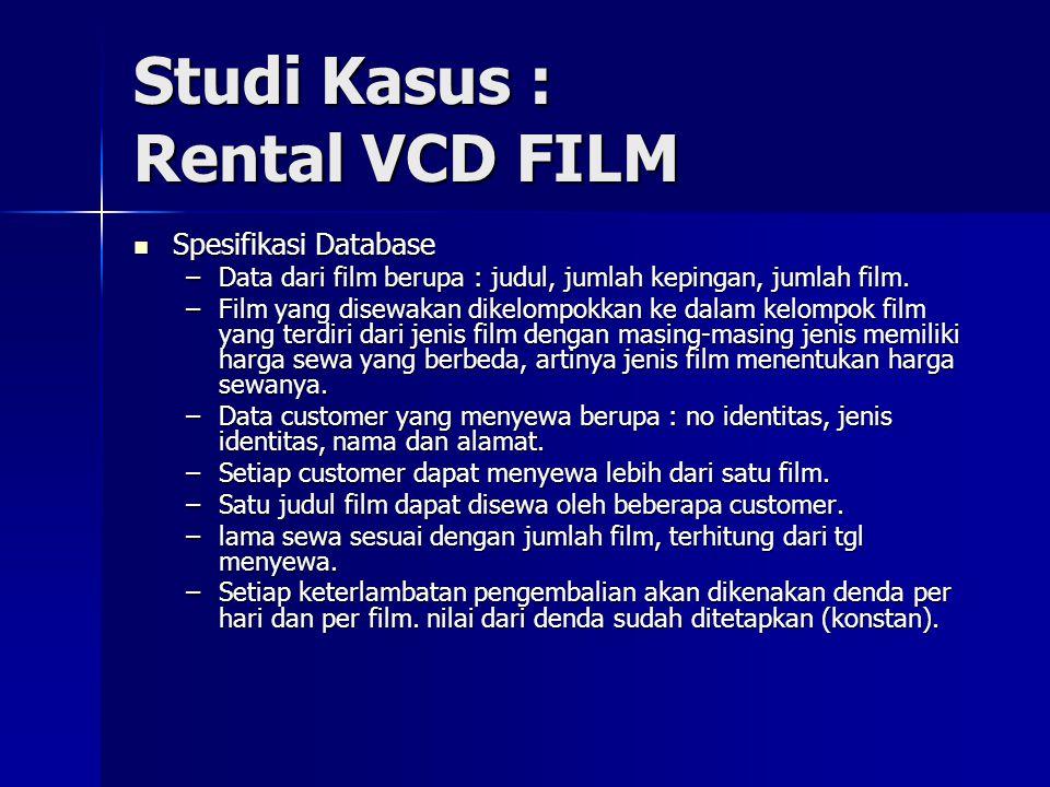 Studi Kasus : Rental VCD FILM Spesifikasi Database Spesifikasi Database –Data dari film berupa : judul, jumlah kepingan, jumlah film. –Film yang disew