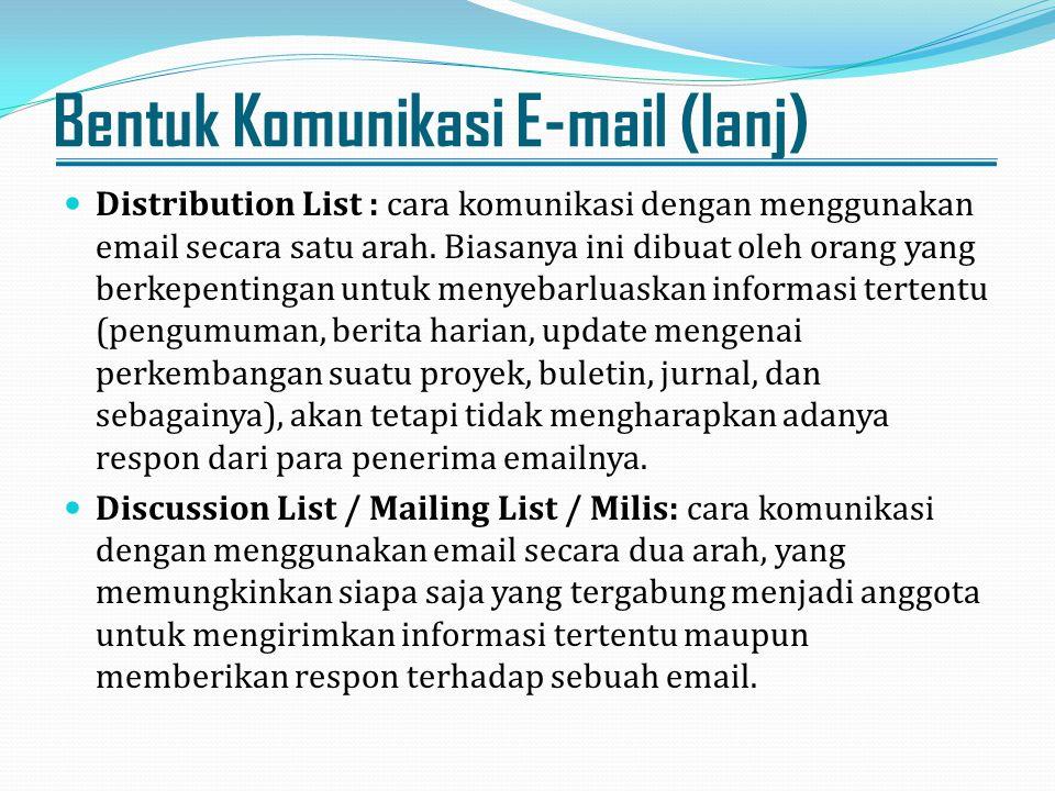 Bentuk Komunikasi E-mail (lanj) Distribution List : cara komunikasi dengan menggunakan email secara satu arah. Biasanya ini dibuat oleh orang yang ber
