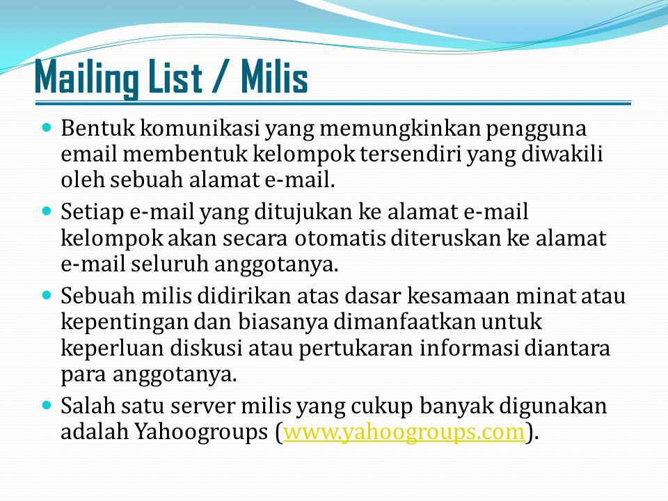Mailing List / Milis Bentuk komunikasi yang memungkinkan pengguna email membentuk kelompok tersendiri yang diwakili oleh sebuah alamat e-mail. Setiap