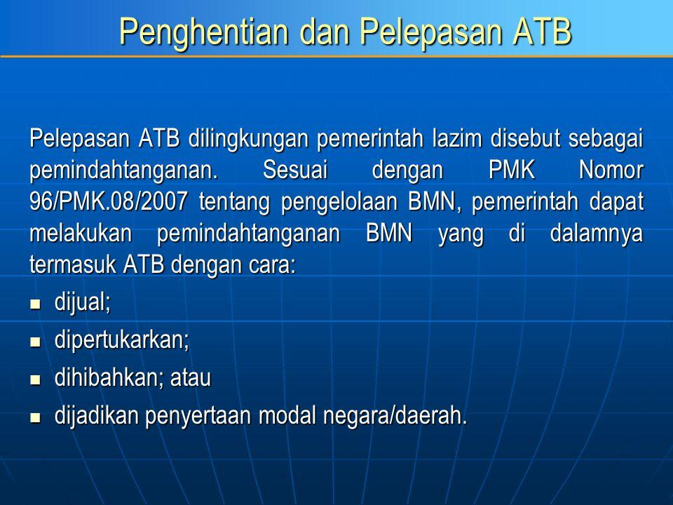 Penghentian dan Pelepasan ATB Pelepasan ATB dilingkungan pemerintah lazim disebut sebagai pemindahtanganan. Sesuai dengan PMK Nomor 96/PMK.08/2007 ten