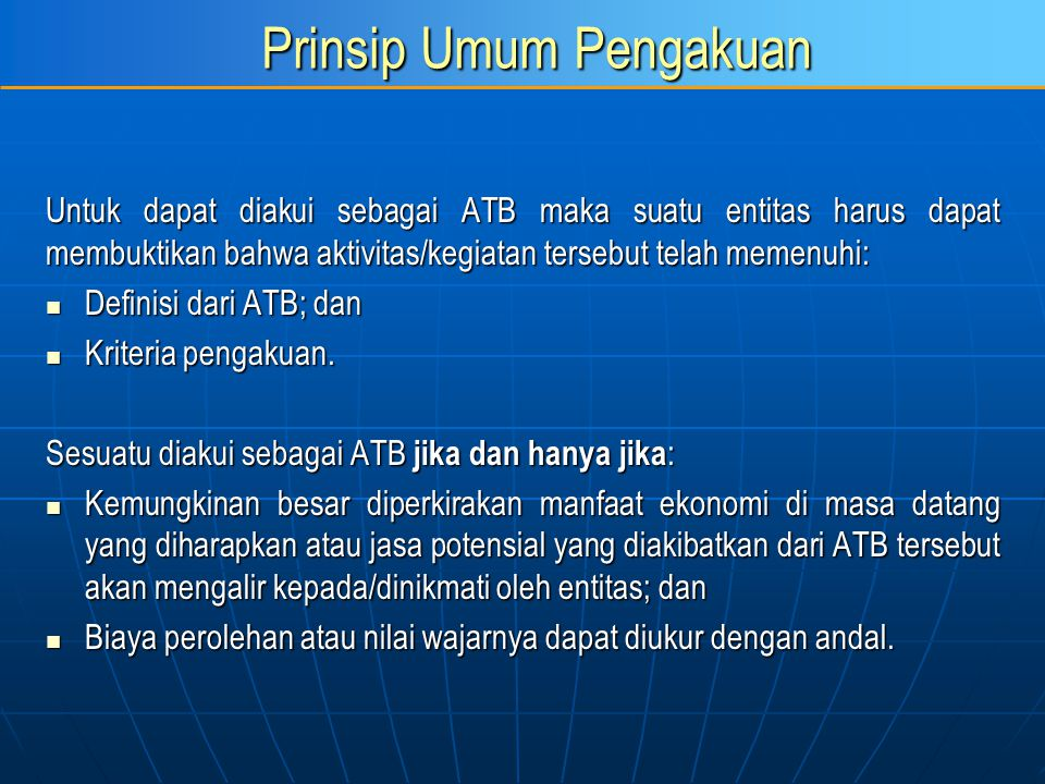 Prinsip Umum Pengakuan Untuk dapat diakui sebagai ATB maka suatu entitas harus dapat membuktikan bahwa aktivitas/kegiatan tersebut telah memenuhi: Def