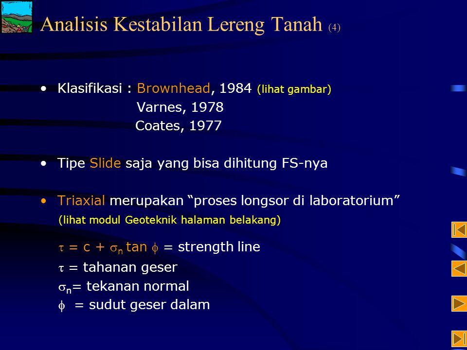 Klasifikasi : Brownhead, 1984 (lihat gambar) Varnes, 1978 Coates, 1977 Tipe Slide saja yang bisa dihitung FS-nya Triaxial merupakan proses longsor di laboratorium (lihat modul Geoteknik halaman belakang)  = c +  n tan  = strength line  = tahanan geser  n = tekanan normal  = sudut geser dalam Analisis Kestabilan Lereng Tanah (4)