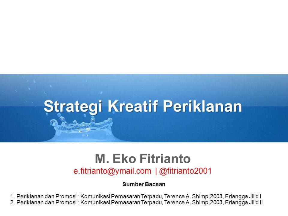 Strategi Kreatif Periklanan M. Eko Fitrianto e.fitrianto@ymail.com | @fitrianto2001 Sumber Bacaan 1. Periklanan dan Promosi : Komunikasi Pemasaran Ter