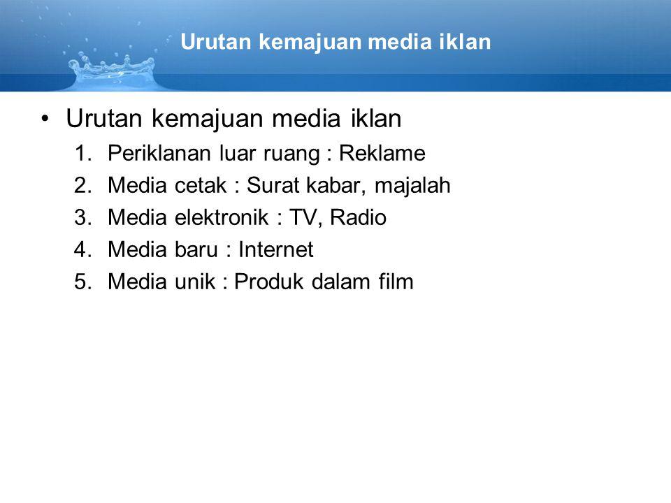 Urutan kemajuan media iklan 1.Periklanan luar ruang : Reklame 2.Media cetak : Surat kabar, majalah 3.Media elektronik : TV, Radio 4.Media baru : Inter