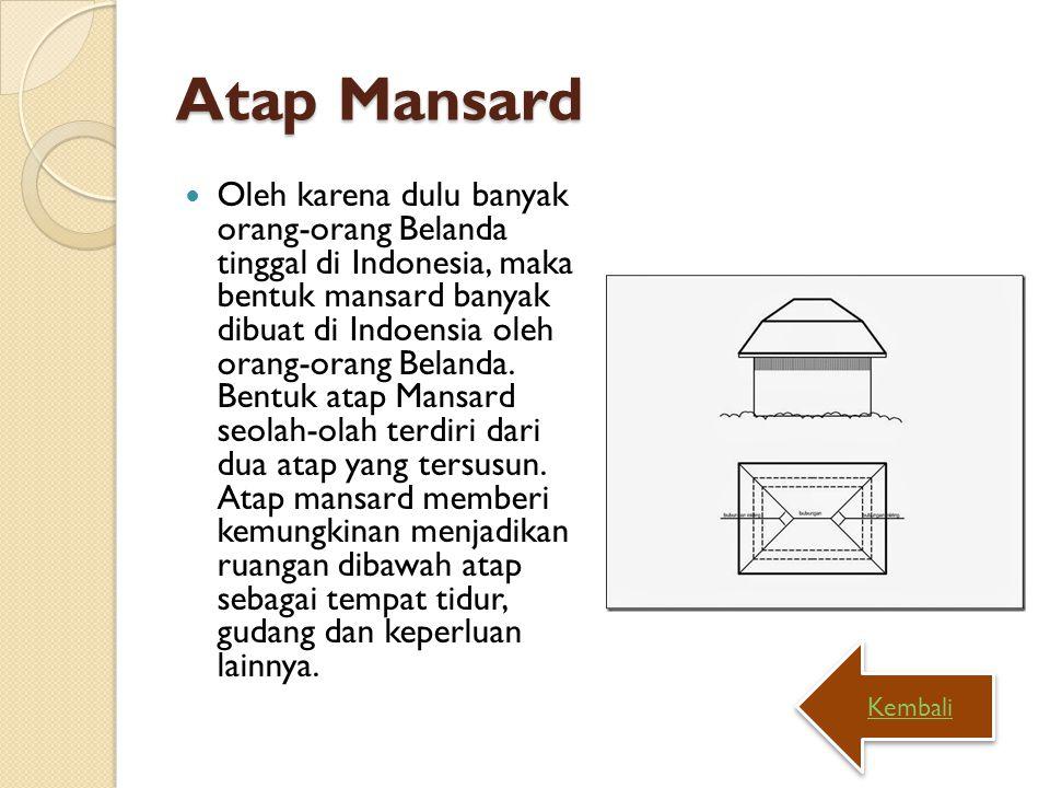 Atap Mansard Oleh karena dulu banyak orang-orang Belanda tinggal di Indonesia, maka bentuk mansard banyak dibuat di Indoensia oleh orang-orang Belanda