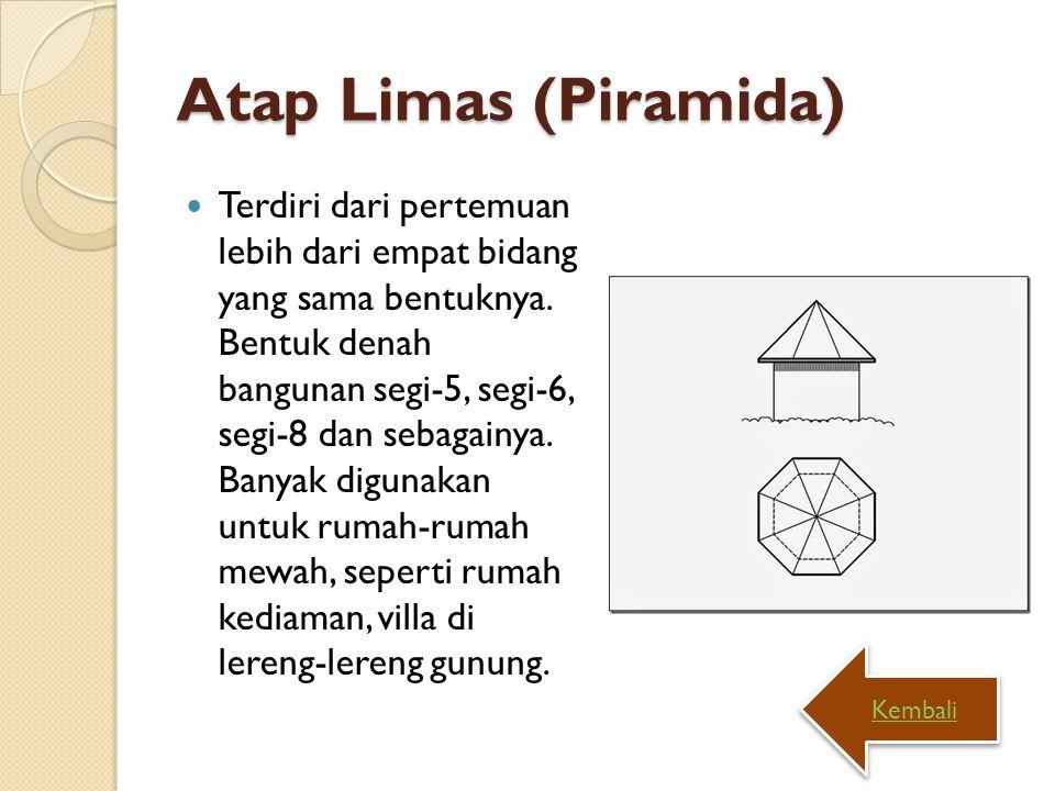 Atap Limas (Piramida) Terdiri dari pertemuan lebih dari empat bidang yang sama bentuknya. Bentuk denah bangunan segi-5, segi-6, segi-8 dan sebagainya.