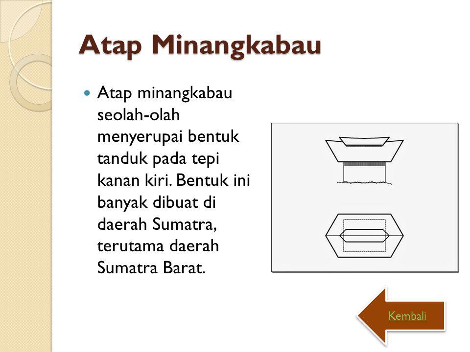Atap Minangkabau Atap minangkabau seolah-olah menyerupai bentuk tanduk pada tepi kanan kiri. Bentuk ini banyak dibuat di daerah Sumatra, terutama daer