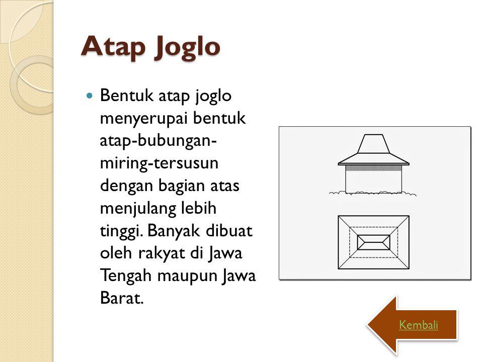 Atap Joglo Bentuk atap joglo menyerupai bentuk atap-bubungan- miring-tersusun dengan bagian atas menjulang lebih tinggi. Banyak dibuat oleh rakyat di