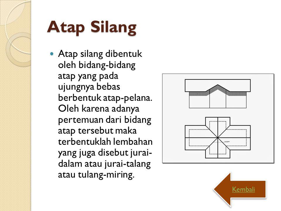 Atap Silang Atap silang dibentuk oleh bidang-bidang atap yang pada ujungnya bebas berbentuk atap-pelana. Oleh karena adanya pertemuan dari bidang atap