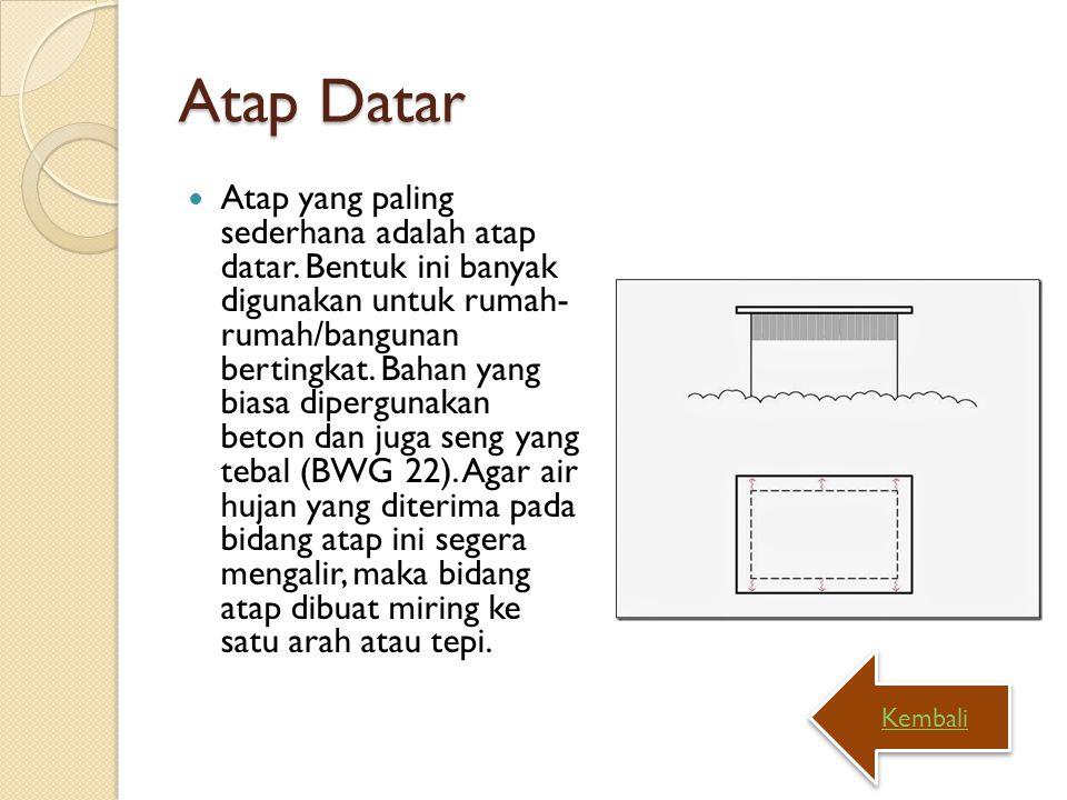 Atap Datar Atap yang paling sederhana adalah atap datar. Bentuk ini banyak digunakan untuk rumah- rumah/bangunan bertingkat. Bahan yang biasa dipergun