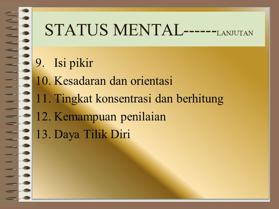 STATUS MENTAL------ LANJUTAN 9. Isi pikir 10. Kesadaran dan orientasi 11. Tingkat konsentrasi dan berhitung 12. Kemampuan penilaian 13. Daya Tilik Dir
