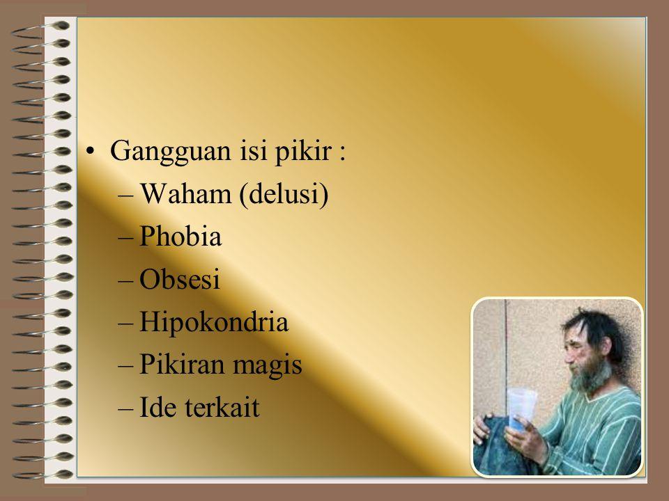 Gangguan isi pikir : –Waham (delusi) –Phobia –Obsesi –Hipokondria –Pikiran magis –Ide terkait