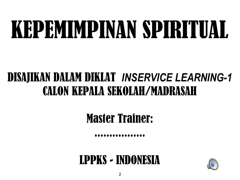 2 KEPEMIMPINAN SPIRITUAL DISAJIKAN DALAM DIKLAT INSERVICE LEARNING-1 CALON KEPALA SEKOLAH/MADRASAH Master Trainer:................. LPPKS - INDONESIA