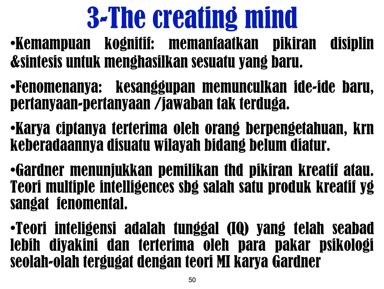 50 3-The creating mind Kemampuan kognitif: memanfaatkan pikiran disiplin &sintesis untuk menghasilkan sesuatu yang baru. Fenomenanya: kesanggupan memu