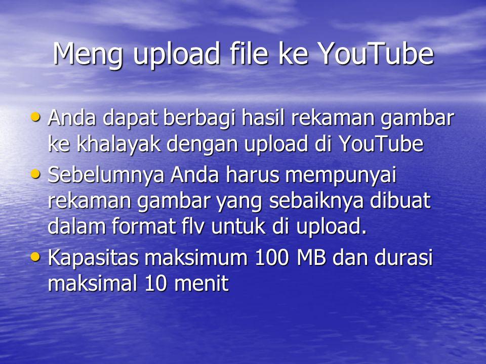 Meng upload file ke YouTube Anda dapat berbagi hasil rekaman gambar ke khalayak dengan upload di YouTube Anda dapat berbagi hasil rekaman gambar ke khalayak dengan upload di YouTube Sebelumnya Anda harus mempunyai rekaman gambar yang sebaiknya dibuat dalam format flv untuk di upload.