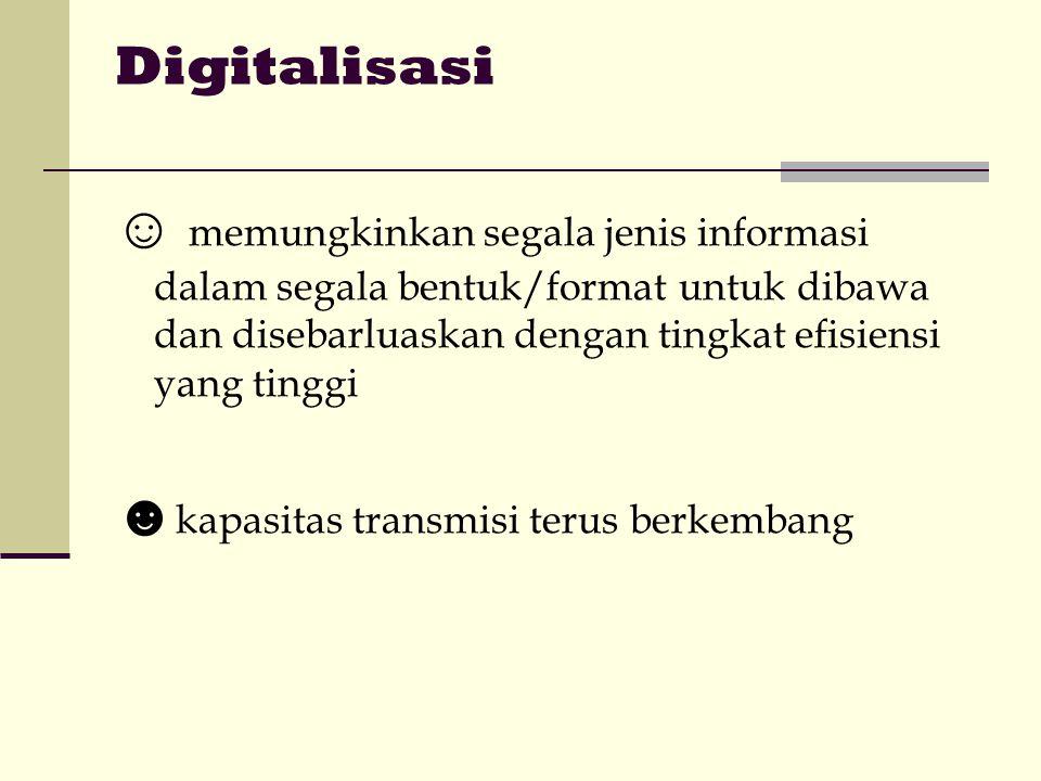 Digitalisasi ☺ memungkinkan segala jenis informasi dalam segala bentuk/format untuk dibawa dan disebarluaskan dengan tingkat efisiensi yang tinggi ☻ kapasitas transmisi terus berkembang
