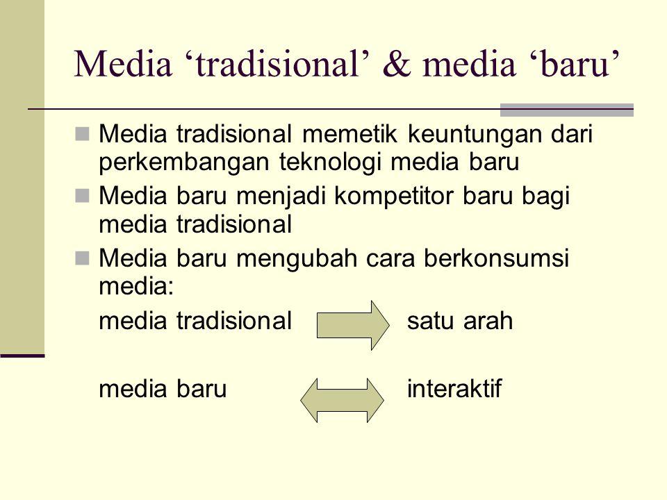 Media 'tradisional' & media 'baru' Media tradisional memetik keuntungan dari perkembangan teknologi media baru Media baru menjadi kompetitor baru bagi media tradisional Media baru mengubah cara berkonsumsi media: media tradisional satu arah media baru interaktif