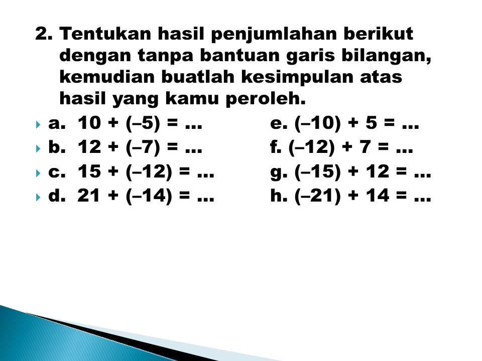 2.Tentukan hasil penjumlahan berikut dengan tanpa bantuan garis bilangan, kemudian buatlah kesimpulan atas hasil yang kamu peroleh.  a.10 + (–5) = …e