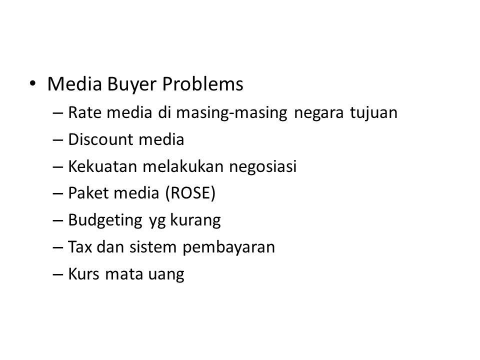 Media Buyer Problems – Rate media di masing-masing negara tujuan – Discount media – Kekuatan melakukan negosiasi – Paket media (ROSE) – Budgeting yg kurang – Tax dan sistem pembayaran – Kurs mata uang