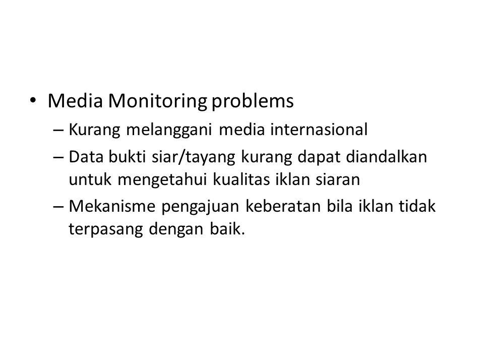 Media Monitoring problems – Kurang melanggani media internasional – Data bukti siar/tayang kurang dapat diandalkan untuk mengetahui kualitas iklan siaran – Mekanisme pengajuan keberatan bila iklan tidak terpasang dengan baik.
