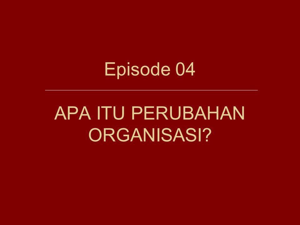 Episode 04 APA ITU PERUBAHAN ORGANISASI?