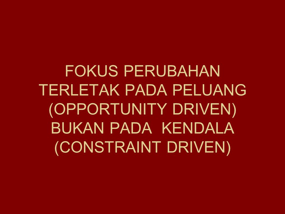 FOKUS PERUBAHAN TERLETAK PADA PELUANG (OPPORTUNITY DRIVEN) BUKAN PADA KENDALA (CONSTRAINT DRIVEN)