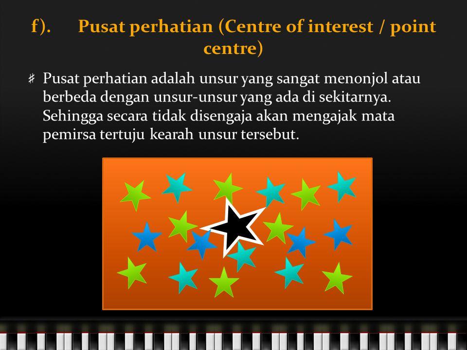 f). Pusat perhatian (Centre of interest / point centre) Pusat perhatian adalah unsur yang sangat menonjol atau berbeda dengan unsur-unsur yang ada di