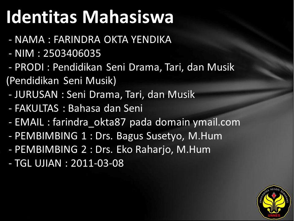 Identitas Mahasiswa - NAMA : FARINDRA OKTA YENDIKA - NIM : 2503406035 - PRODI : Pendidikan Seni Drama, Tari, dan Musik (Pendidikan Seni Musik) - JURUSAN : Seni Drama, Tari, dan Musik - FAKULTAS : Bahasa dan Seni - EMAIL : farindra_okta87 pada domain ymail.com - PEMBIMBING 1 : Drs.